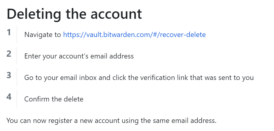 Deleting the account  2  3  4  Navigate to https://vault.bitwarden.com/#/recover-delete  Enter your account's email address  Go to your email inbox and click the verification link that was sent to you  Confirm the delete  You can now register a new account using the same email address.