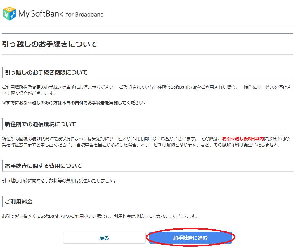 My SoftBank for Broadband  引 っ 越 し の お 手 続 き に つ い て  引 っ 越 し の お 手 続 き 期 限 に つ い て  こ 利 用 場 所 住 所 変 更 の お 手 続 き は 事 前 に お 済 ま せ く た さ い 。 ご 登 録 さ れ て い な い 住 所 で SoftBank Ai 「 を ご 利 用 さ れ た 場 合 、 - 時 的 に サ - ヒ ス を 停 止 さ  せ て 頂 く 場 合 か ご さ い ま す 。  ※ す て に お 引 っ 越 し 済 み の 方 は 本 日 の 日 付 て お 手 統 き を 実 施 し て く た さ い 。  新 住 所 て の 通 信 環 境 に つ い て  新 住 所 の 回 線 の 混 雑 状 況 や 電 波 状 況 に よ っ て は 安 定 的 に サ - ヒ ス が ご 利 用 頂 け な い 場 合 が ご さ い ま す 。  そ の 際 は 、 お 引 っ 趣 し 後 8 日 以 内 に 接 続 不 可 の  旨 を 弊 社 窓 口 ま で お 申 し 出 く た さ い 。 当 該 申 告 を 当 社 が 承 諾 し た 場 合 、 本 サ - ヒ ス は 解 約 と な り ま す 。 な お 、 そ の 際 解 除 料 は 発 生 い た し ま せ ん 。  お 手 続 き に 関 す る 贒 用 に つ い て  引 っ 越 し 手 続 に 関 す る 手 数 料 寺 の 費 用 は 発 生 い た し ま せ ん 。  ご 利 用 料 金  お 引 っ 越 し 後 す ぐ に SoftBank A ⅱ つ こ 利 用 が な い 場 合 も 、 利 用 料 金 は 継 続 し て お 支 払 い い た た き ま す 。  戻 る  お 手 続 き に 進 む